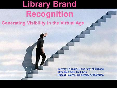 Library Brand Recognition Jeremy Frumkin, University of Arizona Oren Beit-Arie, Ex Libris Pascal Calarco, University of Waterloo Generating Visibility.