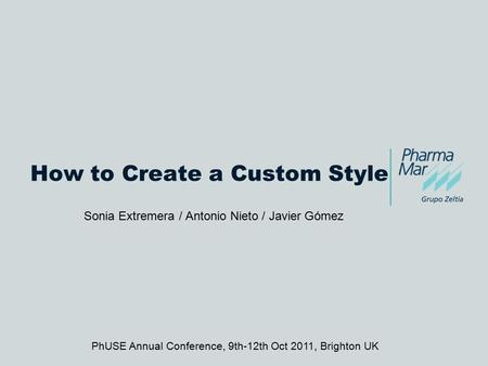How to Create a Custom Style Sonia Extremera / Antonio Nieto / Javier Gómez PhUSE Annual Conference, 9th-12th Oct 2011, Brighton UK.