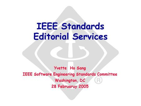 IEEE Standards Editorial Services Yvette Ho Sang IEEE Software Engineering Standards Committee Washington, DC 28 Februaruy 2005.