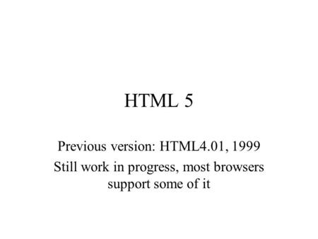 HTML 5 Previous version: HTML4.01, 1999 Still work in progress, most browsers support some of it.