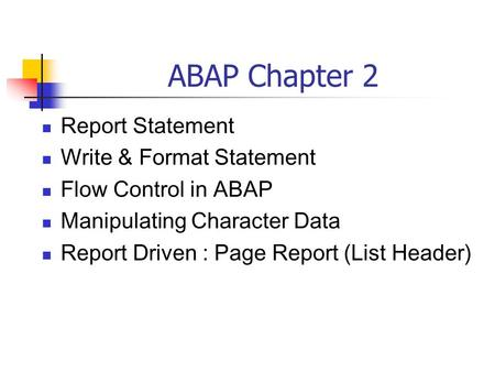 ABAP Chapter 2 Report Statement Write & Format Statement Flow Control in ABAP Manipulating Character Data Report Driven : Page Report (List Header)
