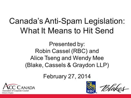 Canada's Anti-Spam Legislation: What It Means to Hit Send Presented by: Robin Cassel (RBC) and Alice Tseng and Wendy Mee (Blake, Cassels & Graydon LLP)