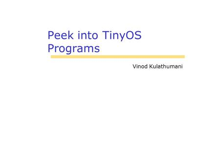 Peek into TinyOS Programs Vinod Kulathumani. 2 Basics Application consists of one or more components assembled, or wired A component provides and uses.