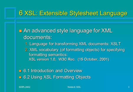 SDPL 2002Notes 6: XSL1 6 XSL: Extensible Stylesheet Language n An advanced style language for XML documents: 1. Language for transforming XML documents: