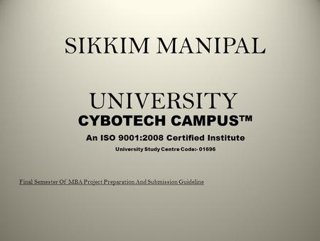 SIKKIM MANIPAL UNIVERSITY CYBOTECH CAMPUS™ An ISO 9001:2008 Certified Institute Final Semester Of MBA Project Preparation And Submission Guideline University.