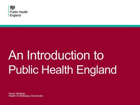 An Introduction to Public Health England David Sheehan Health & Wellbeing Directorate.