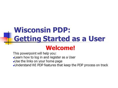 Wisconsin PDP: Getting Started as a User Welcome! This powerpoint will help you: Learn how to log in and register as a User Use the links on your home.