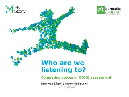 | Who are we listening to? Competing voices in OOHC assessment Bronwen Elliott & Kerry Melbourne ACWA2014.