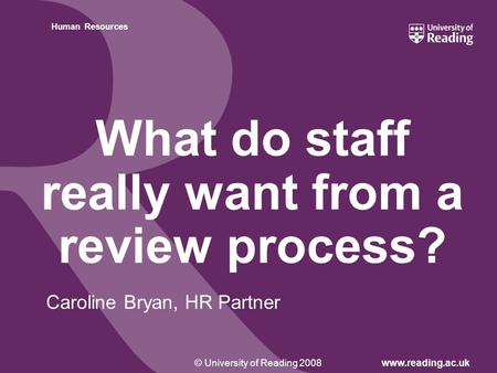 Insert footer on Slide Master© University of Reading 2008www.reading.ac.uk Human Resources What do staff really want from a review process? Caroline Bryan,