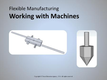 Flexible Manufacturing Working with Machines Copyright © Texas Education Agency, 2014. All rights reserved.