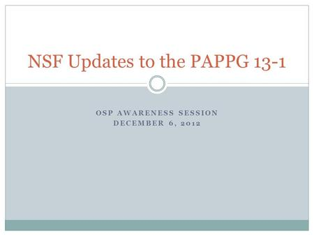 OSP AWARENESS SESSION DECEMBER 6, 2012 NSF Updates to the PAPPG 13-1.