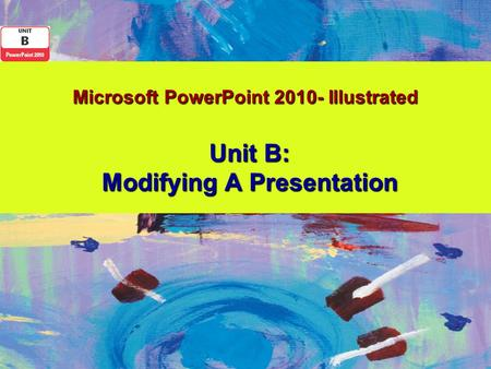 Microsoft PowerPoint 2010- Illustrated Unit B: Modifying A Presentation.