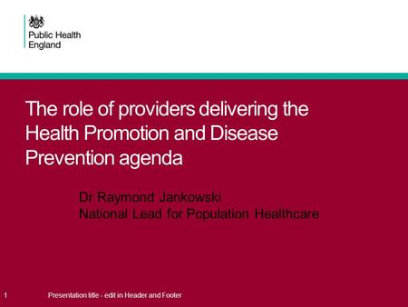 The role of providers delivering the Health Promotion and Disease Prevention agenda 1Presentation title - edit in Header and Footer Dr Raymond Jankowski.