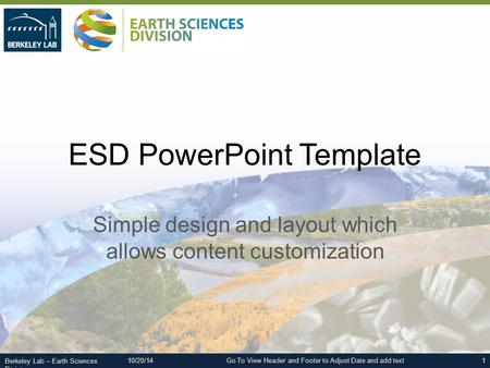 Berkeley Lab – Earth Sciences Division ESD PowerPoint Template Simple design and layout which allows content customization 1Go To View Header and Footer.