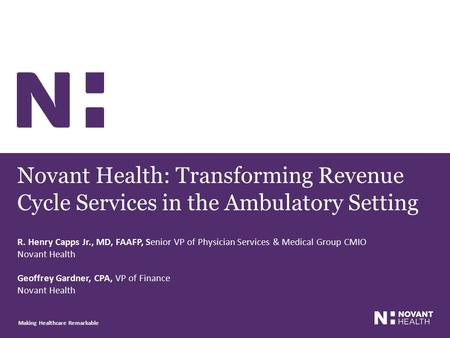 Novant Health: Transforming Revenue Cycle Services in the Ambulatory Setting Making Healthcare Remarkable R. Henry Capps Jr., MD, FAAFP, Senior VP of Physician.