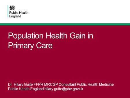 Population Health Gain in Primary Care Dr Hilary Guite FFPH MRCGP Consultant Public Health Medicine Public Health England