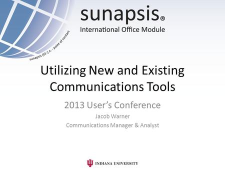 Utilizing New and Existing Communications Tools 2013 User's Conference Jacob Warner Communications Manager & Analyst.