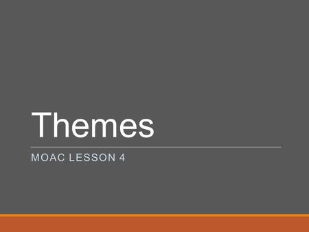 Themes MOAC LESSON 4. Themes File containing color, font, layout, and effect settings that you can apply to a presentation to changes its appearance (John.