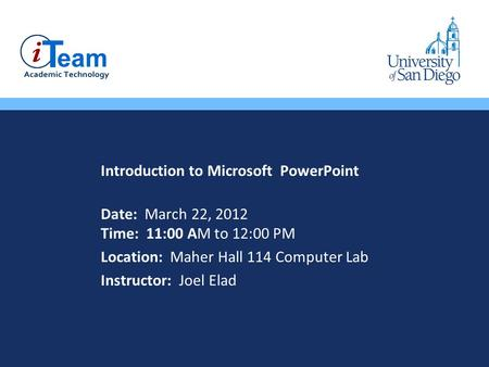 Introduction to Microsoft PowerPoint Date: March 22, 2012 Time: 11:00 AM to 12:00 PM Location: Maher Hall 114 Computer Lab Instructor: Joel Elad.