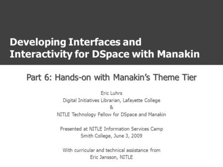 Developing Interfaces and Interactivity for DSpace with Manakin Part 6: Hands-on with Manakin's Theme Tier Eric Luhrs Digital Initiatives Librarian, Lafayette.