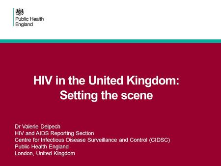HIV in the United Kingdom: Setting the scene Dr Valerie Delpech HIV and AIDS Reporting Section Centre for Infectious Disease Surveillance and Control (CIDSC)