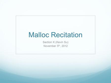 Malloc Recitation Section K (Kevin Su) November 5 th, 2012.