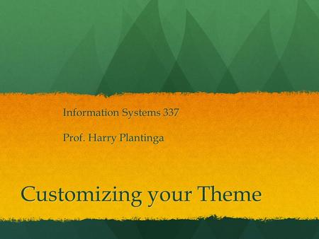 Customizing your Theme Information Systems 337 Prof. Harry Plantinga.