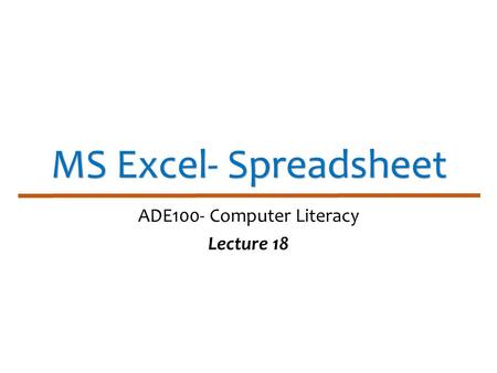 MS Excel- Spreadsheet ADE100- Computer Literacy Lecture 18.