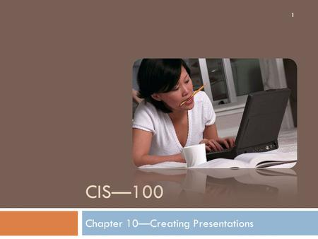 CIS—100 Chapter 10—Creating Presentations 1. The PowerPoint Workspace 2 1. The slide pane is the big area in the middle. You work directly on the slide.