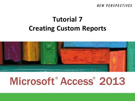Microsoft Access 2013 ®® Tutorial 7 Creating Custom Reports.