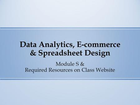 Data Analytics, E-commerce & Spreadsheet Design Module S & Required Resources on Class Website.
