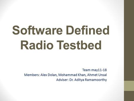 Software Defined Radio Testbed Team may11-18 Members: Alex Dolan, Mohammad Khan, Ahmet Unsal Adviser: Dr. Aditya Ramamoorthy.