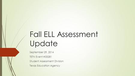 Fall ELL Assessment Update September 29, 2014 TETN Event #33281 Student Assessment Division Texas Education Agency.
