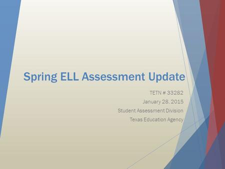Spring ELL Assessment Update TETN # 33282 January 28, 2015 Student Assessment Division Texas Education Agency.