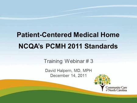 Training Webinar # 3 David Halpern, MD, MPH December 14, 2011 Patient-Centered Medical Home NCQA's PCMH 2011 Standards.