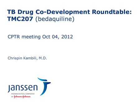 TB Drug Co-Development Roundtable: TMC207 (bedaquiline) Chrispin Kambili, M.D. CPTR meeting Oct 04, 2012 0 To edit footers: insert tab>header and footer