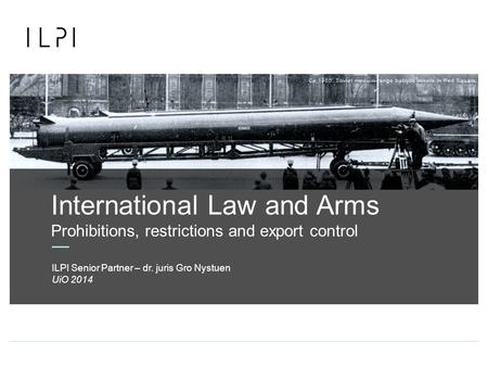 International Law and Arms Prohibitions, restrictions and export control UiO 2014 ILPI Senior Partner – dr. juris Gro Nystuen.