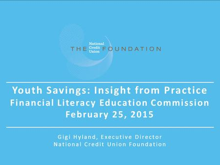 Youth Savings: Insight from Practice Financial Literacy Education Commission February 25, 2015 Gigi Hyland, Executive Director National Credit Union Foundation.