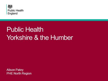 Public Health Yorkshire & the Humber Alison Patey PHE North Region.