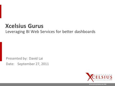 @ Everything Xcelsius.com 2010 Presented by:David Lai Date:September 27, 2011 Leveraging BI Web Services for better dashboards Xcelsius Gurus.