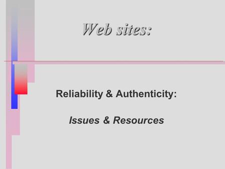 Web sites: Reliability & Authenticity: Issues & Resources.