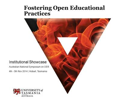 Fostering Open Educational Practices Institutional Showcase Australian National Symposium on OER 4th - 5th Nov 2014 | Hobart, Tasmania.