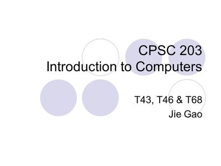 CPSC 203 Introduction to Computers T43, T46 & T68 Jie Gao.