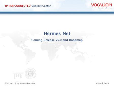 Www.vocalcom.com Version 1.2 by Simon HarrisonMay 4th 2013 HYPER-CONNECTED Contact Center Hermes Net Coming Release v5.0 and Roadmap.