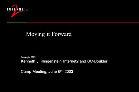Moving it Forward Copyright 2003 Kenneth J. Klingenstein Internet2 and UC-Boulder Camp Meeting, June 6 th, 2003.