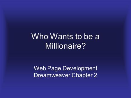 Who Wants to be a Millionaire? Web Page Development Dreamweaver Chapter 2.