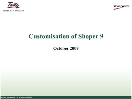© Tally Solutions Pvt. Ltd. All Rights Reserved Customisation of Shoper 9 October 2009.