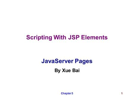Chapter 51 Scripting With JSP Elements JavaServer Pages By Xue Bai.