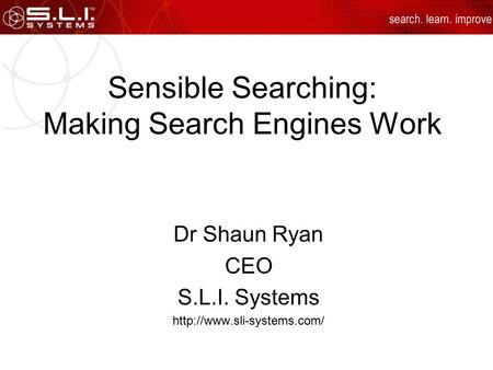Sensible Searching: Making Search Engines Work Dr Shaun Ryan CEO S.L.I. Systems