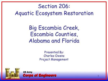 1 Section 206: Aquatic Ecosystem Restoration Big Escambia Creek, Escambia Counties, Alabama and Florida Presented By: Charles Owens Project Management.